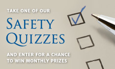 Safety Quizzes - Take one of our safety quizzes and enter for a chance to win monthly prizes